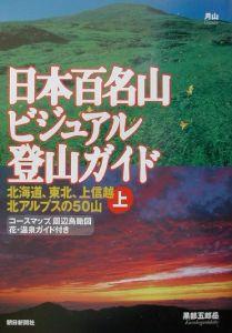 日本百名山ビジュアル登山ガイド 北海道、東北、上信越、北アルプスの50山 上