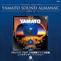 ETERNAL EDITION YAMATO SOUND ALMANAC 1983-5 DIGITAL TRIP 宇宙戦艦ヤマト完結編~シンセサイザー・ファンタジー