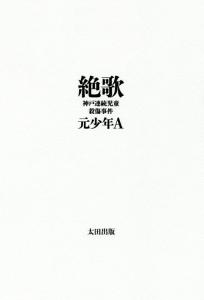 絶歌 神戸連続児童殺傷事件 元少年A