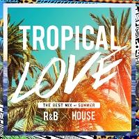 TROPICAL LOVE - ビーチで聴きたいトロピカルR&B x ハウス コレクション