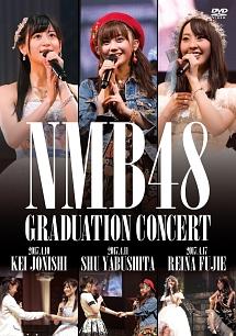 NMB48 GRADUATION CONCERT ~KEI JONISHI/SHU YABUSHITA/REINA FUJIE~