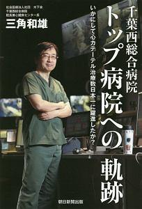 千葉西総合病院 トップ病院への軌跡いかにして心カテーテル治療数日本一に躍進したか?