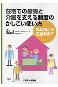 在宅での療養と介護を支える制度のかしこい使い方 乳幼児から高齢者まで