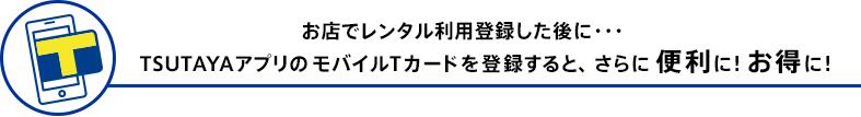 お店でレンタル利用登録した後に・・・TSUTAYAアプリのモバイルTカードを登録すると、さらに便利に!お得に!