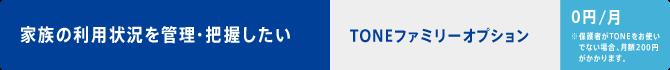 家族の利用状況を管理・把握したい TONEファミリーオプション・・・0円/月