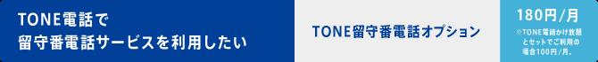 TONE電話で留守番電話サービスを利用したい TONE留守番電話オプション・・・180円/月