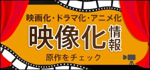 映像化情報  ~~ 映画化・ドラマ化・アニメ化 原作をチェック ~~